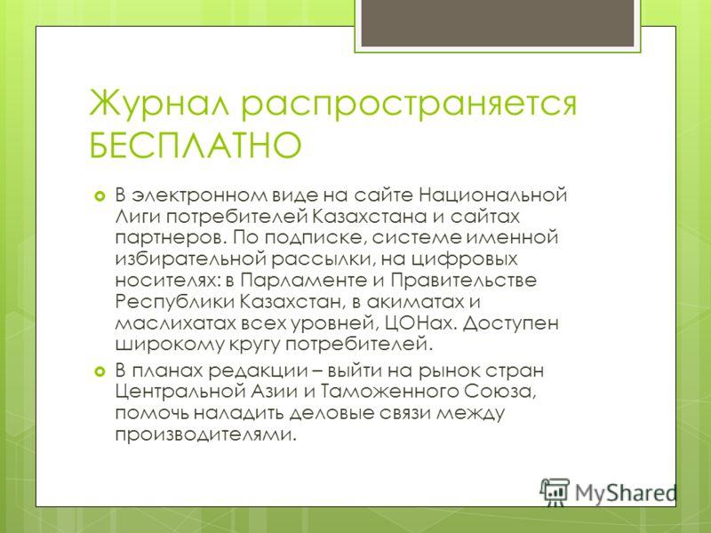 Журнал распространяется БЕСПЛАТНО В электронном виде на сайте Национальной Лиги потребителей Казахстана и сайтах партнеров. По подписке, системе именной избирательной рассылки, на цифровых носителях: в Парламенте и Правительстве Республики Казахстан,
