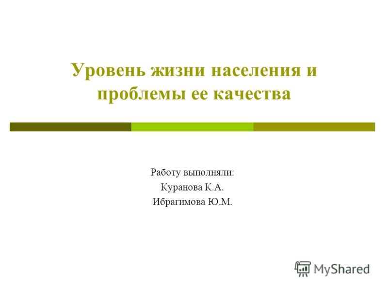 Уровень жизни населения и проблемы ее качества Работу выполняли: Куранова К.А. Ибрагимова Ю.М.