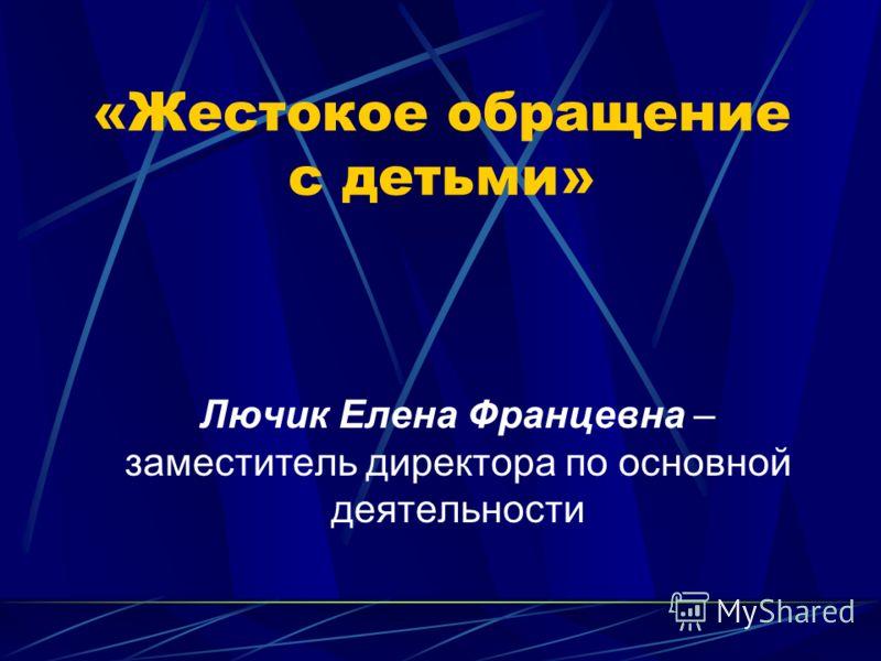 «Жестокое обращение с детьми» Лючик Елена Францевна – заместитель директора по основной деятельности