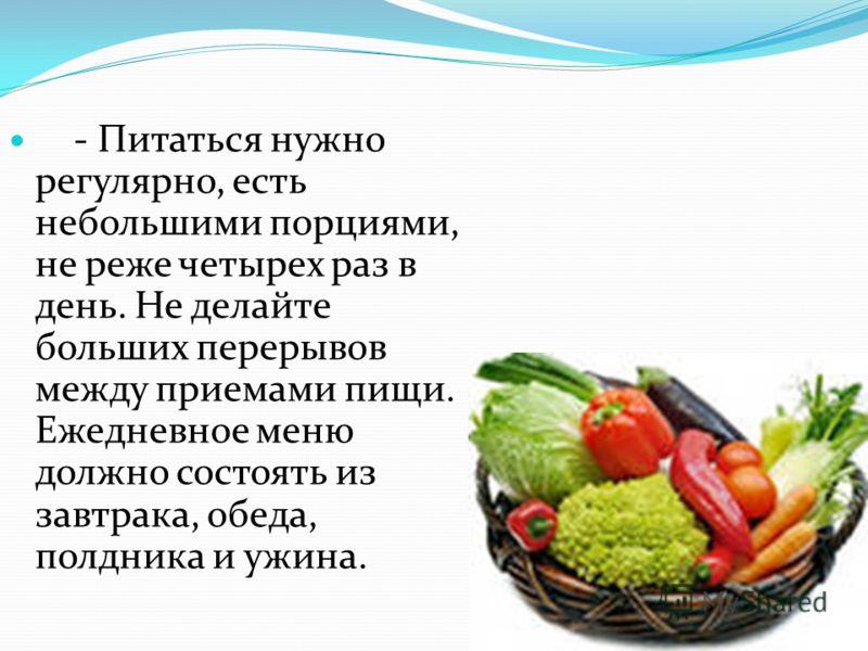 - Питаться нужно регулярно, есть небольшими порциями, не реже четырех раз в день. Не делайте больших перерывов между приемами пищи. Ежедневное меню должно состоять из завтрака, обеда, полдника и ужина.