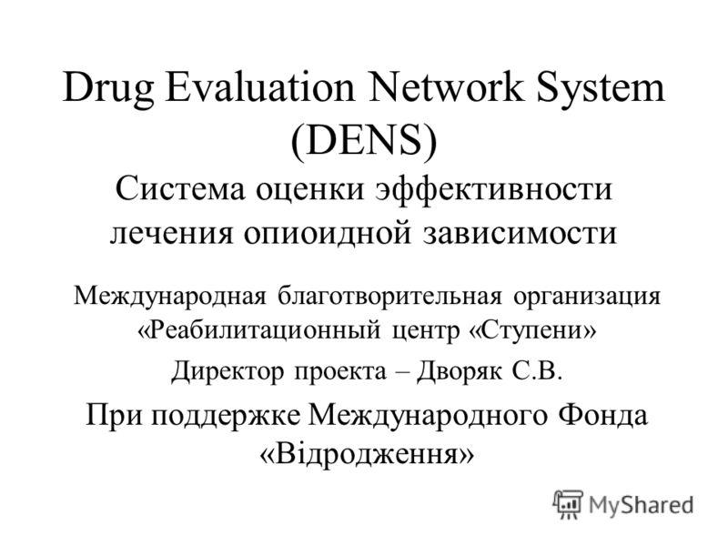 Drug Evaluation Network System (DENS) Система оценки эффективности лечения опиоидной зависимости Международная благотворительная организация «Реабилитационный центр «Ступени» Директор проекта – Дворяк С.В. При поддержке Международного Фонда «Відродже