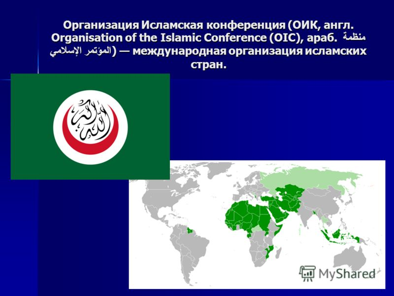Организация Исламская конференция (ОИК, англ. Organisation of the Islamic Conference (OIC), араб. منظمة المؤتمر الإسلامي) международная организация исламских стран.