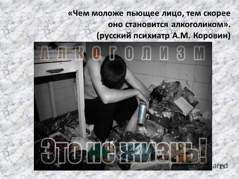 «Чем моложе пьющее лицо, тем скорее оно становится алкоголиком». (русский психиатр А.М. Коровин) 21