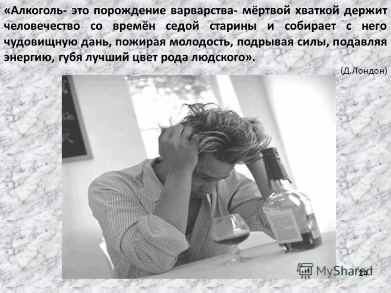 «Алкоголь- это порождение варварства- мёртвой хваткой держит человечество со времён седой старины и собирает с него чудовищную дань, пожирая молодость, подрывая силы, подавляя энергию, губя лучший цвет рода людского». (Д.Лондон) 24