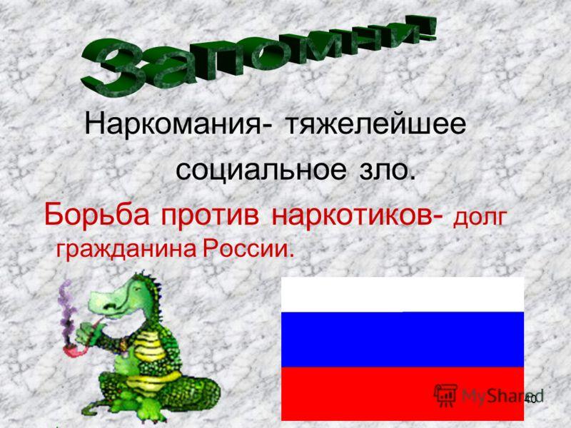 Наркомания- тяжелейшее социальное зло. Борьба против наркотиков- долг гражданина России. 40