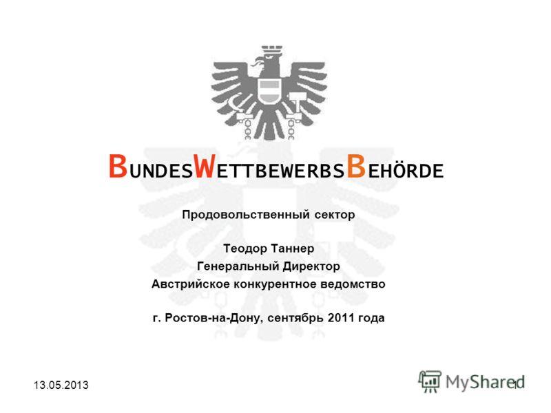 Продовольственный сектор Теодор Таннер Генеральный Директор Австрийское конкурентное ведомство г. Ростов-на-Дону, сентябрь 2011 года B UNDES W ETTBEWERBS B EHÖRDE 13.05.20131