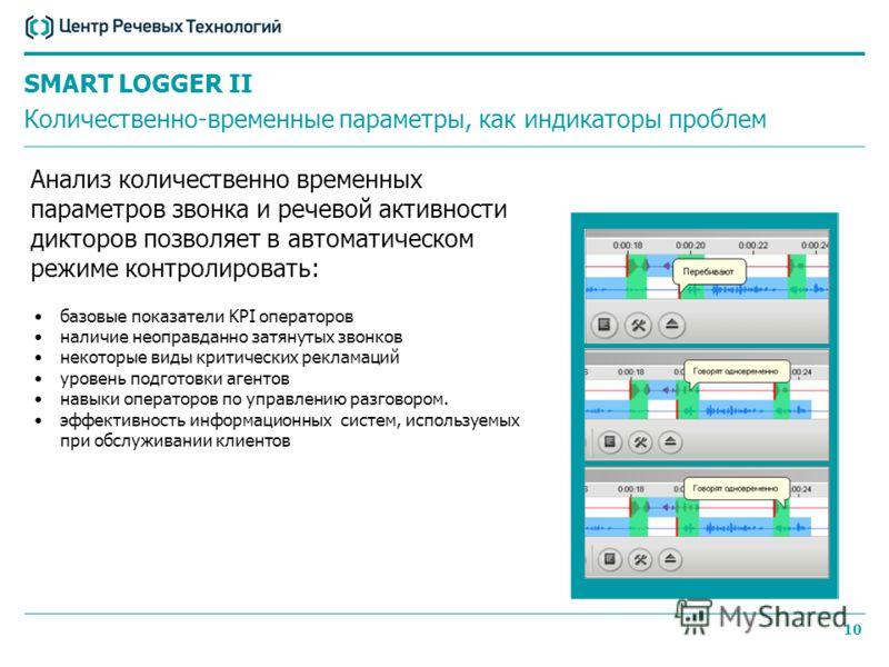 9 SMART LOGGER II 4 уровня автоматического анализа QM analyzer Модуль речевой аналитики События на телефонной линии Речевая активность дикторов Распознавание речи Анализ эмоций 1.% тишины 2.Отношение длительности речи агента к длительности речи клиен