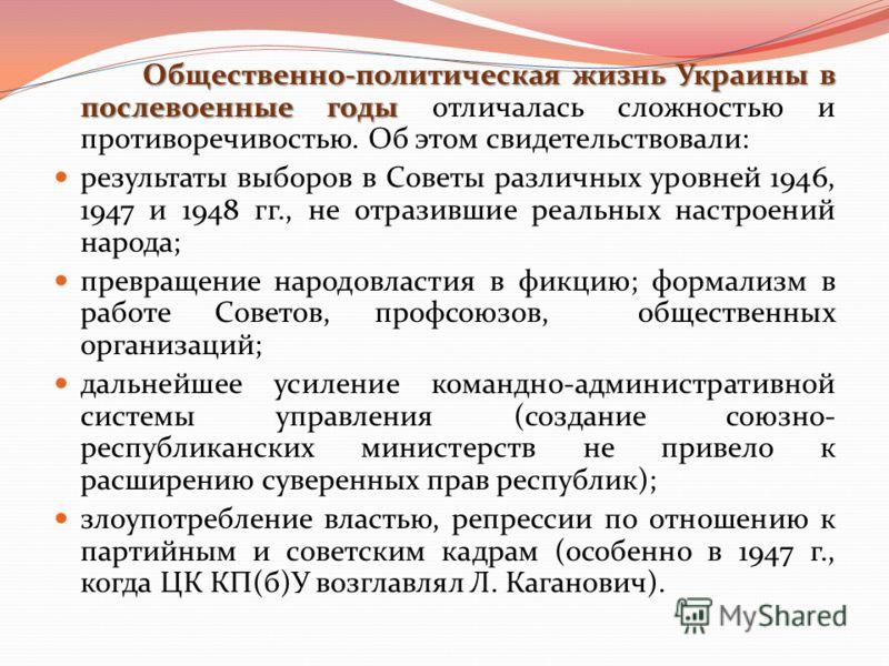 Общественно-политическая жизнь Украины в послевоенные годы Общественно-политическая жизнь Украины в послевоенные годы отличалась сложностью и противоречивостью. Об этом свидетельствовали: результаты выборов в Советы различных уровней 1946, 1947 и 194