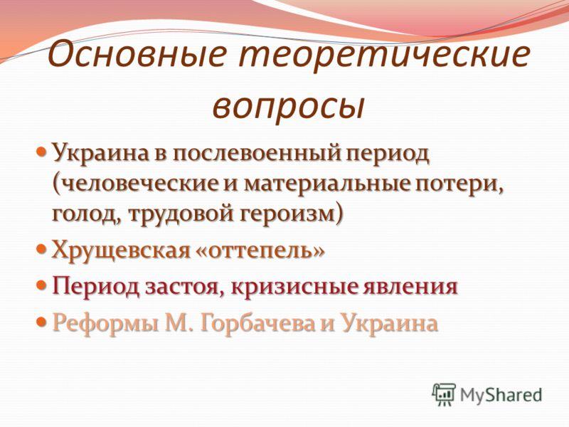Основные теоретические вопросы Украина в послевоенный период (человеческие и материальные потери, голод, трудовой героизм) Украина в послевоенный период (человеческие и материальные потери, голод, трудовой героизм) Хрущевская «оттепель» Хрущевская «о