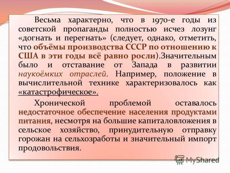 Весьма характерно, что в 1970-е годы из советской пропаганды полностью исчез лозунг «догнать и перегнать» (следует, однако, отметить, что объёмы производства СССР по отношению к США в эти годы всё равно росли).Значительным было и отставание от Запада