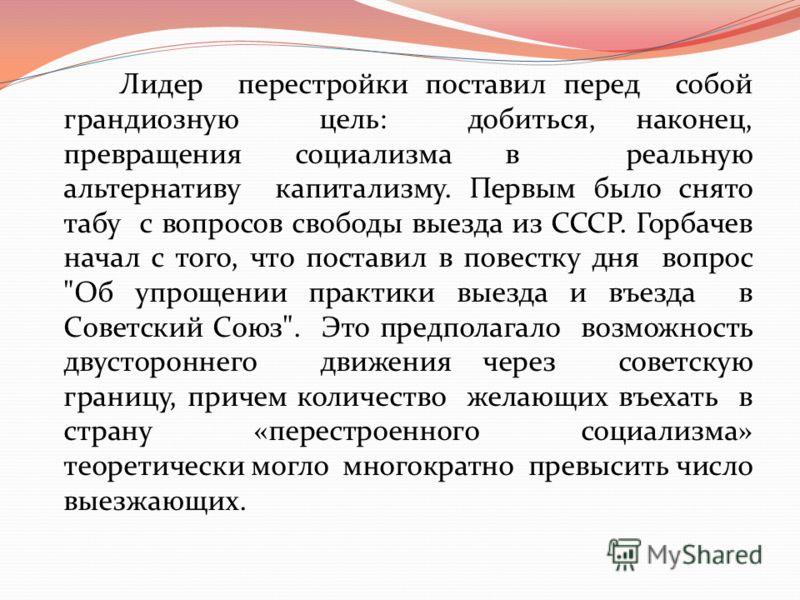 Лидер перестройки поставил перед собой грандиозную цель: добиться, наконец, превращения социализма в реальную альтернативу капитализму. Первым было снято табу с вопросов свободы выезда из СССР. Горбачев начал с того, что поставил в повестку дня вопро