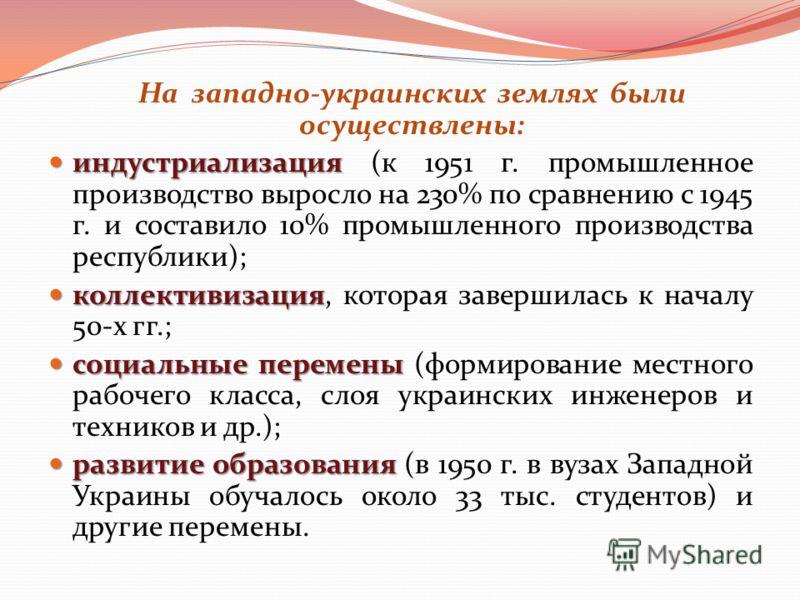 На западно-украинских землях были осуществлены: индустриализация индустриализация (к 1951 г. промышленное производство выросло на 230% по сравнению с 1945 г. и составило 10% промышленного производства республики); коллективизация коллективизация, кот