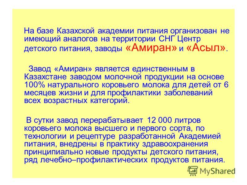 На базе Казахской академии питания организован не имеющий аналогов на территории СНГ Центр детского питания, заводы «Амиран» и «Асыл». Завод «Амиран» является единственным в Казахстане заводом молочной продукции на основе 100% натурального коровьего