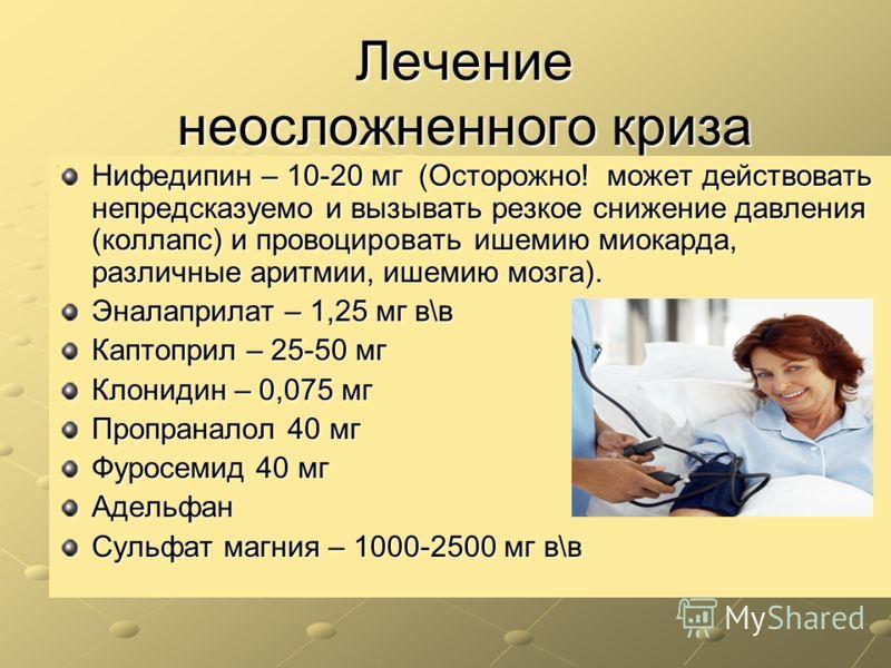 Лечение неосложненного криза Нифедипин – 10-20 мг (Осторожно! может действовать непредсказуемо и вызывать резкое снижение давления (коллапс) и провоцировать ишемию миокарда, различные аритмии, ишемию мозга). Эналаприлат – 1,25 мг в\в Каптоприл – 25-5