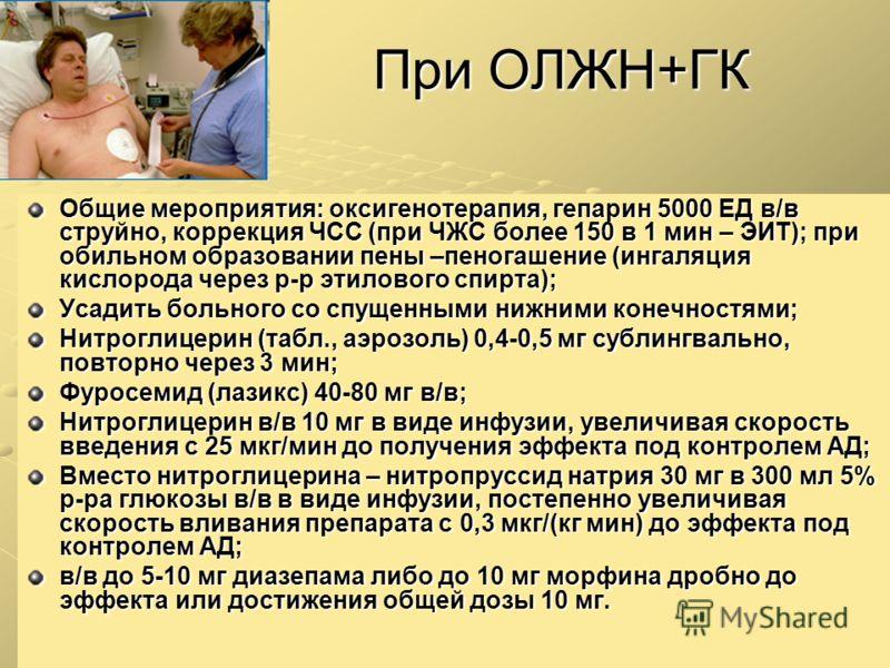 При ОЛЖН+ГК Общие мероприятия: оксигенотерапия, гепарин 5000 ЕД в/в струйно, коррекция ЧСС (при ЧЖС более 150 в 1 мин – ЭИТ); при обильном образовании пены –пеногашение (ингаляция кислорода через р-р этилового спирта); Усадить больного со спущенными