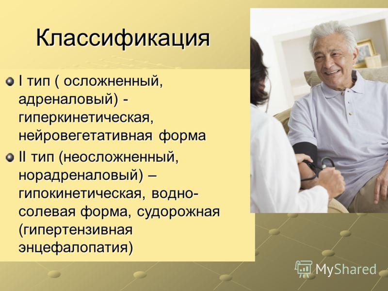 Классификация I тип ( осложненный, адреналовый) - гиперкинетическая, нейровегетативная форма II тип (неосложненный, норадреналовый) – гипокинетическая, водно- солевая форма, судорожная (гипертензивная энцефалопатия)