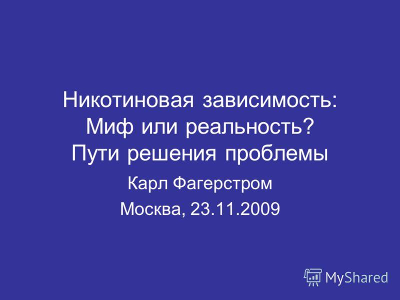 Никотиновая зависимость: Миф или реальность? Пути решения проблемы Карл Фагерстром Москва, 23.11.2009