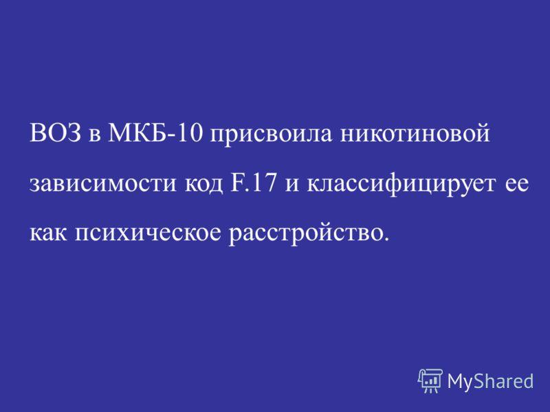 ВОЗ в МКБ-10 присвоила никотиновой зависимости код F.17 и классифицирует ее как психическое расстройство.