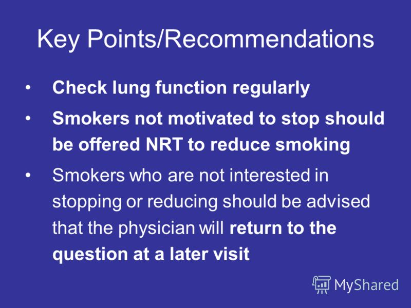 Key Points/Recommendations Check lung function regularly Smokers not motivated to stop should be offered NRT to reduce smoking Smokers who are not interested in stopping or reducing should be advised that the physician will return to the question at