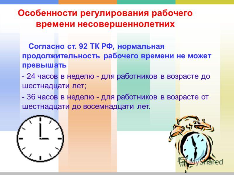 Особенности регулирования рабочего времени несовершеннолетних Согласно ст. 92 ТК РФ, нормальная продолжительность рабочего времени не может превышать - 24 часов в неделю - для работников в возрасте до шестнадцати лет; - 36 часов в неделю - для работн