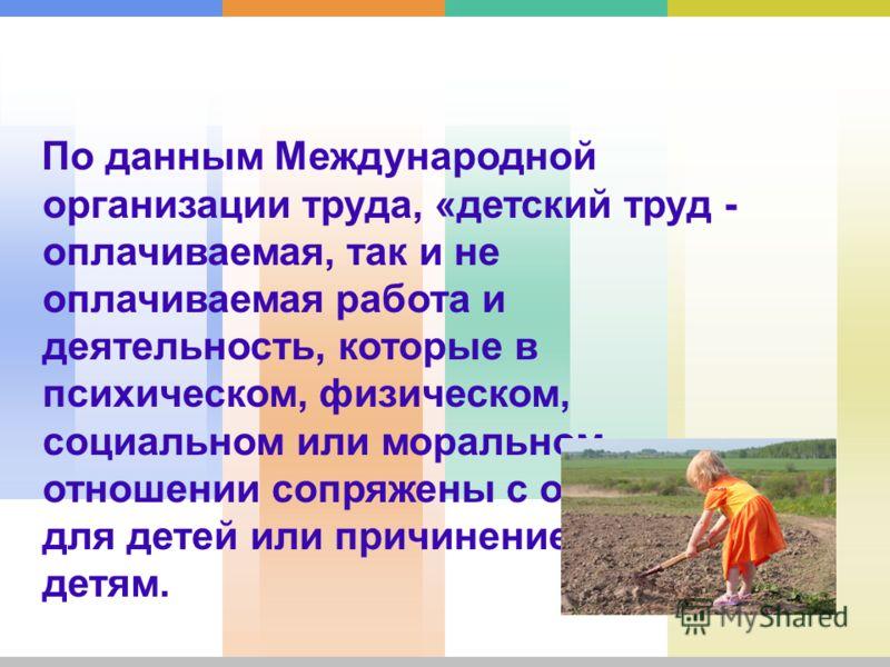 По данным Международной организации труда, «детский труд - оплачиваемая, так и не оплачиваемая работа и деятельность, которые в психическом, физическом, социальном или моральном отношении сопряжены с опасностью для детей или причинением вреда детям.