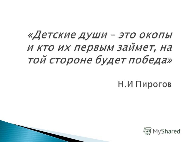 «Детские души – это окопы и кто их первым займет, на той стороне будет победа» Н.И Пирогов
