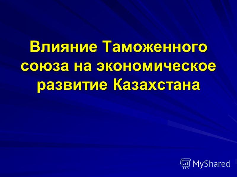 Влияние Таможенного союза на экономическое развитие Казахстана