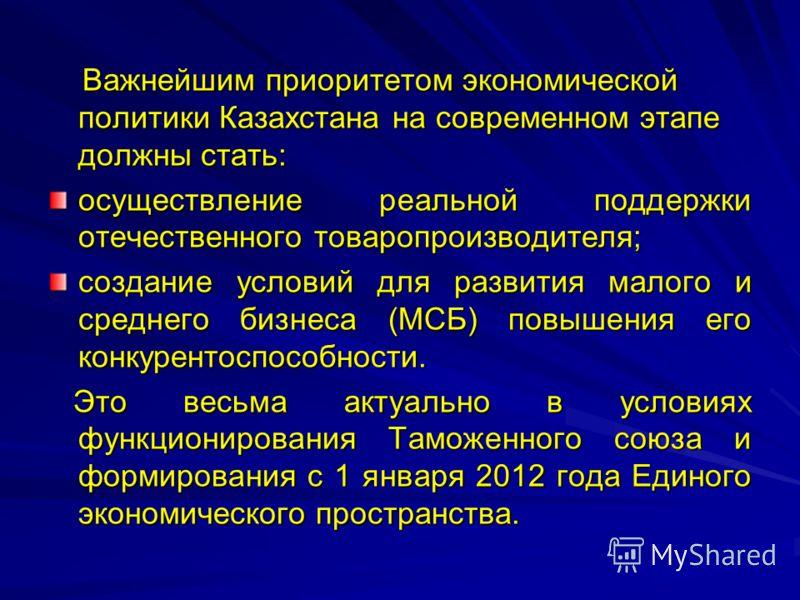 Важнейшим приоритетом экономической политики Казахстана на современном этапе должны стать: Важнейшим приоритетом экономической политики Казахстана на современном этапе должны стать: осуществление реальной поддержки отечественного товаропроизводителя;
