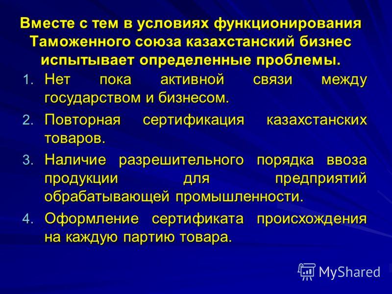 Вместе с тем в условиях функционирования Таможенного союза казахстанский бизнес испытывает определенные проблемы. 1. Нет пока активной связи между государством и бизнесом. 2. Повторная сертификация казахстанских товаров. 3. Наличие разрешительного по
