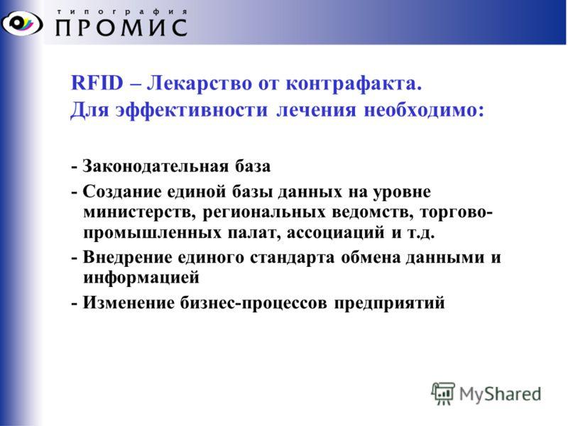RFID – Лекарство от контрафакта. Для эффективности лечения необходимо: - Законодательная база - Создание единой базы данных на уровне министерств, региональных ведомств, торгово- промышленных палат, ассоциаций и т.д. - Внедрение единого стандарта обм