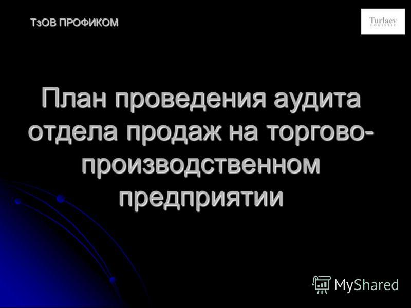 План проведения аудита отдела продаж на торгово- производственном предприятии ТзОВ ПРОФИКОМ