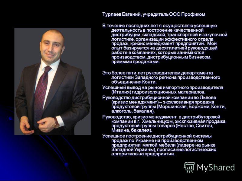 Турлаев Евгений, учредитель ООО Профиком В течение последних лет я осуществляю успешную деятельность в построение качественной дистрибуции, складской, транспортной и закупочной логистике, организации эффективного отдела продаж, кризис менеджмент пред