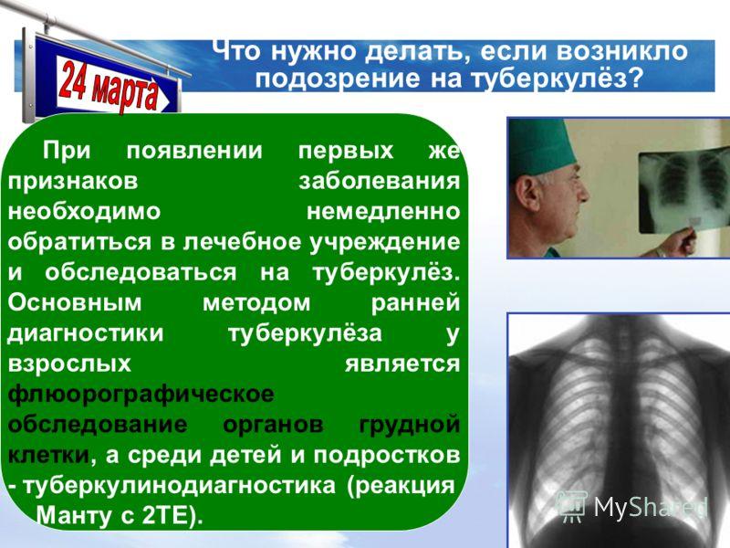 LOGO www.themegallery.com Что нужно делать, если возникло подозрение на туберкулёз? При появлении первых же признаков заболевания необходимо немедленно обратиться в лечебное учреждение и обследоваться на туберкулёз. Основным методом ранней диагностик