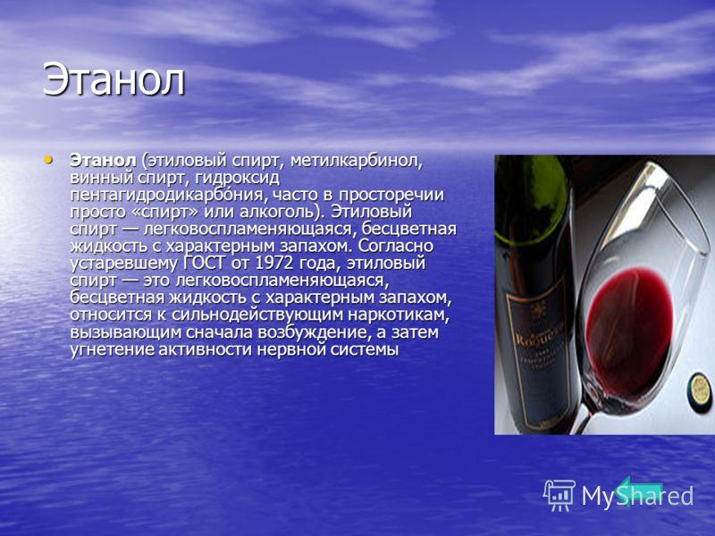 Этанол Этанол (этиловый спирт, метилкарбинол, винный спирт, гидроксид пентагидродикарбо́ния, часто в просторечии просто «спирт» или алкоголь). Этиловый спирт легковоспламеняющаяся, бесцветная жидкость с характерным запахом. Согласно устаревшему ГОСТ