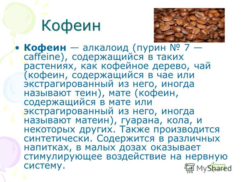 Кофеин Кофеин алкалоид (пурин 7 caffeine), содержащийся в таких растениях, как кофейное дерево, чай (кофеин, содержащийся в чае или экстрагированный из него, иногда называют теин), мате (кофеин, содержащийся в мате или экстрагированный из него, иногд