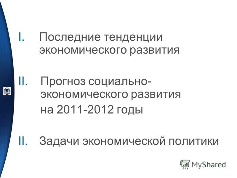 I.Последние тенденции экономического развития II.Прогноз социально- экономического развития на 2011-2012 годы II.Задачи экономической политики