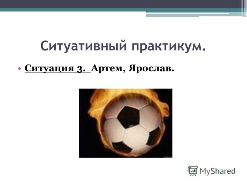 Ситуативный практикум. Ситуация 3. Артем, Ярослав.