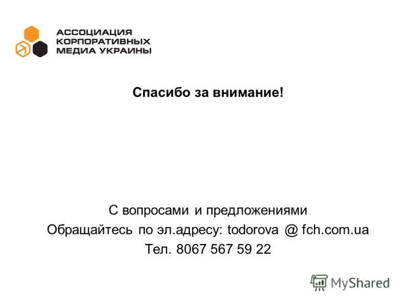 Спасибо за внимание! С вопросами и предложениями Обращайтесь по эл.адресу: todorova @ fch.com.ua Тел. 8067 567 59 22