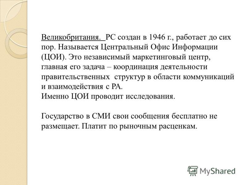 Великобритания. РС создан в 1946 г., работает до сих пор. Называется Центральный Офис Информации (ЦОИ). Это независимый маркетинговый центр, главная его задача – координация деятельности правительственных структур в области коммуникаций и взаимодейст