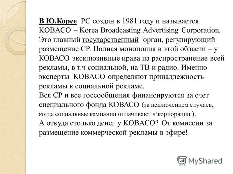 В Ю.Корее РС создан в 1981 году и называется KOBACO – Korea Broadcasting Advertising Corporation. Это главный государственный орган, регулирующий размещение СР. Полная монополия в этой области – у КОВАСО эксклюзивные права на распространение всей рек