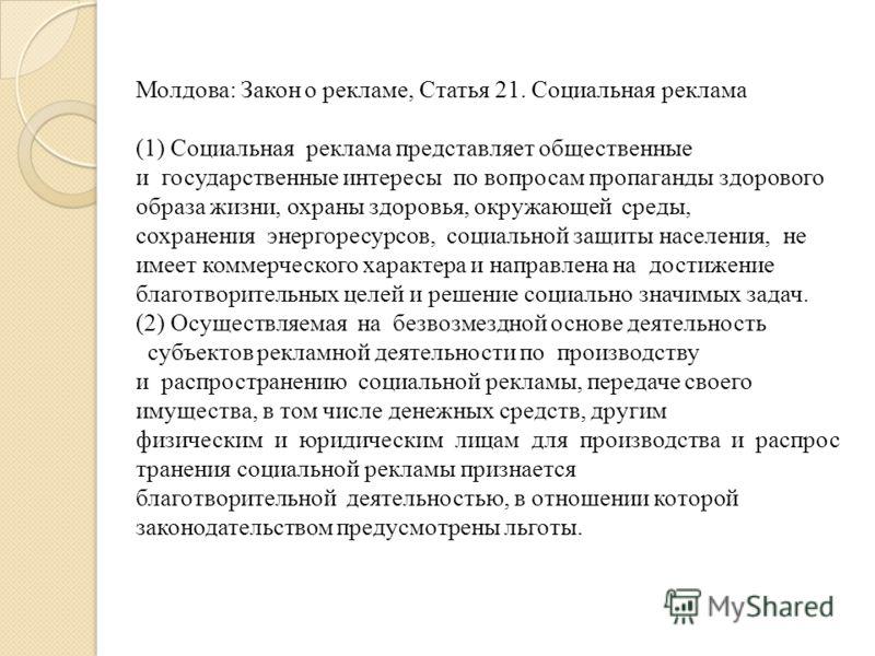 Молдова: Закон о рекламе, Статья 21. Социальная реклама (1) Социальная реклама представляет общественные и государственные интересы по вопросам пропаганды здорового образа жизни, охраны здоровья, окружающей среды, сохранения энергоресурсов, социально