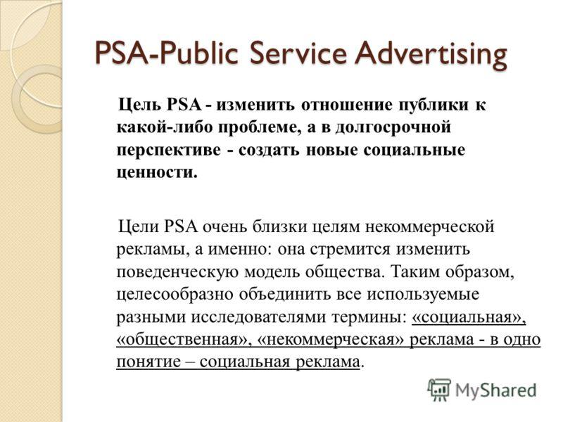 PSA-Public Service Advertising Цель PSA - изменить отношение публики к какой-либо проблеме, а в долгосрочной перспективе - создать новые социальные ценности. Цели PSA очень близки целям некоммерческой рекламы, а именно: она стремится изменить поведен