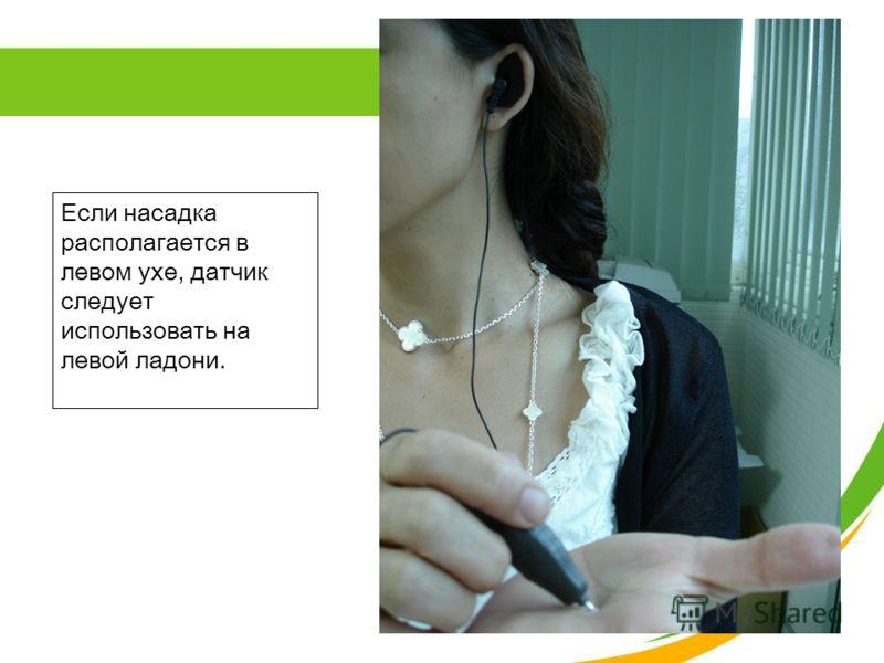Если насадка располагается в левом ухе, датчик следует использовать на левой ладони.