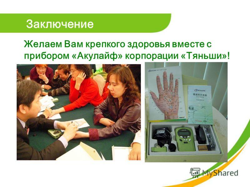 Заключение Желаем Вам крепкого здоровья вместе с прибором «Акулайф» корпорации «Тяньши»!