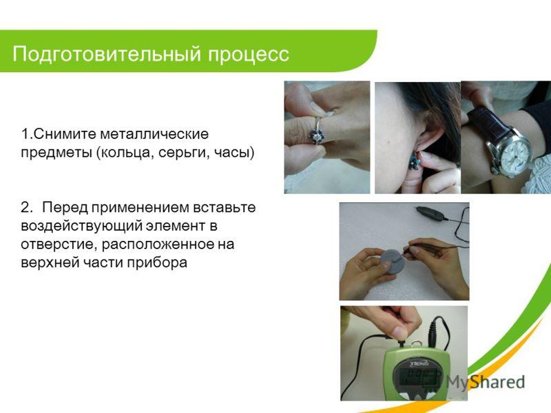 1.Снимите металлические предметы (кольца, серьги, часы) 2. Перед применением вставьте воздействующий элемент в отверстие, расположенное на верхней части прибора Подготовительный процесс