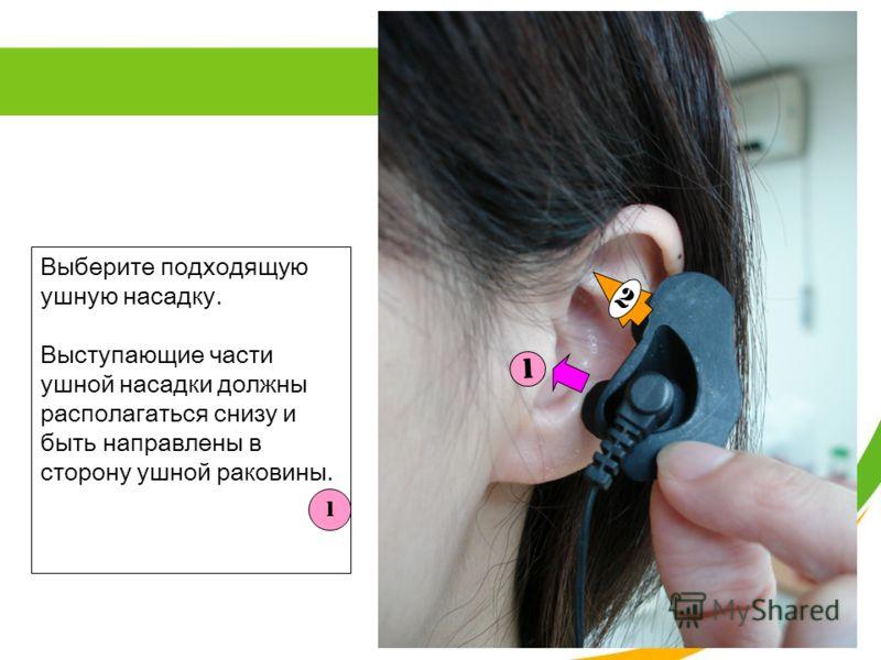 Выберите подходящую ушную насадку. Выступающие части ушной насадки должны располагаться снизу и быть направлены в сторону ушной раковины. 1 1 2