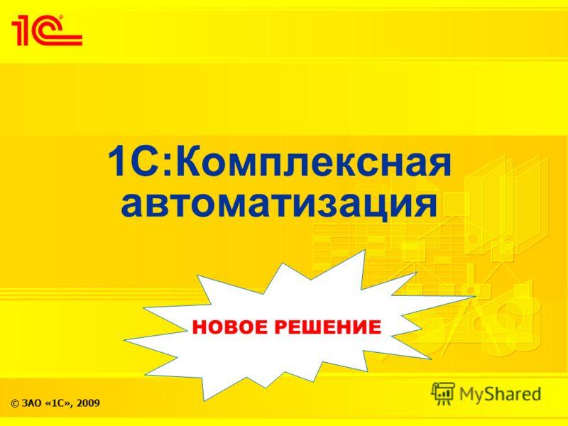 © ЗАО «1С», 2009 1С:Комплексная автоматизация НОВОЕ РЕШЕНИЕ