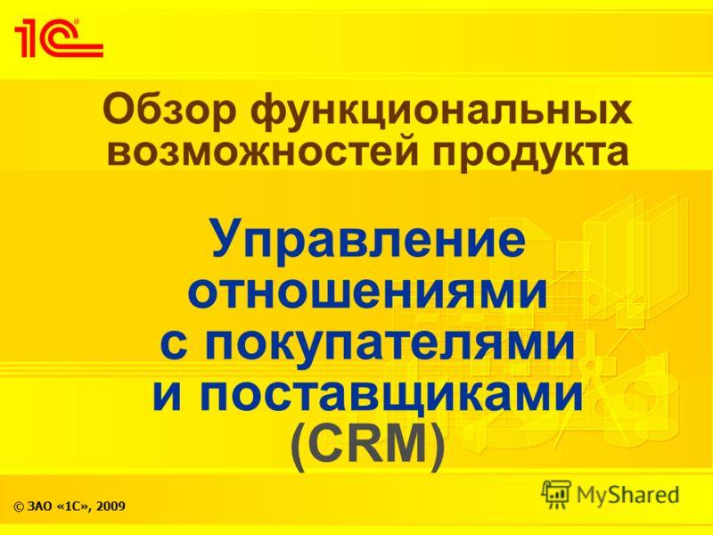 © ЗАО «1С», 2009 Обзор функциональных возможностей продукта Управление отношениями с покупателями и поставщиками (CRM)