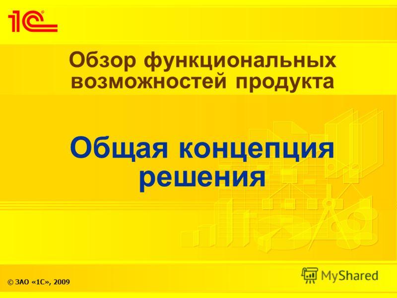 © ЗАО «1С», 2009 Обзор функциональных возможностей продукта Общая концепция решения