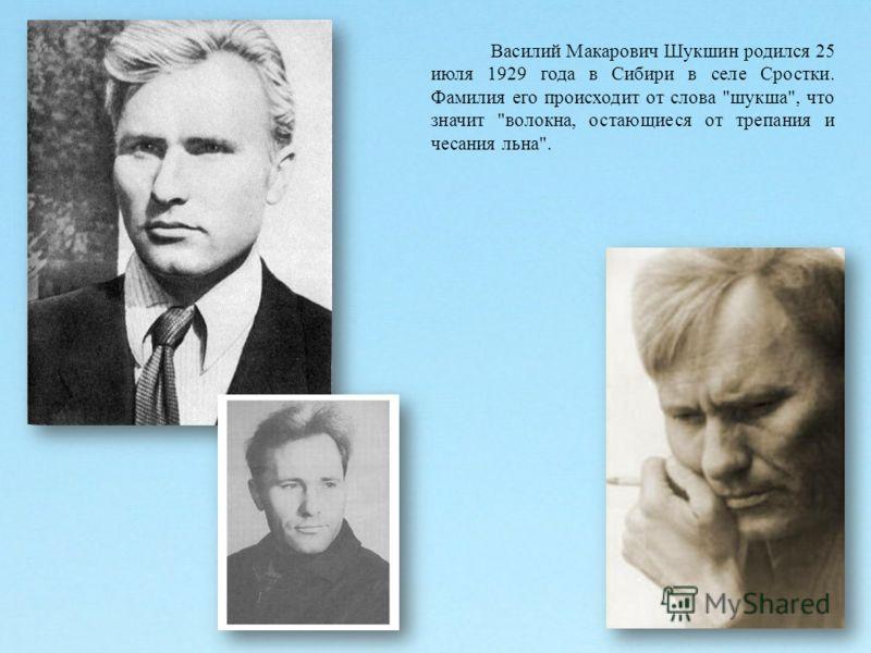 Василий Макарович Шукшин родился 25 июля 1929 года в Сибири в селе Сростки. Фамилия его происходит от слова шукша, что значит волокна, остающиеся от трепания и чесания льна.